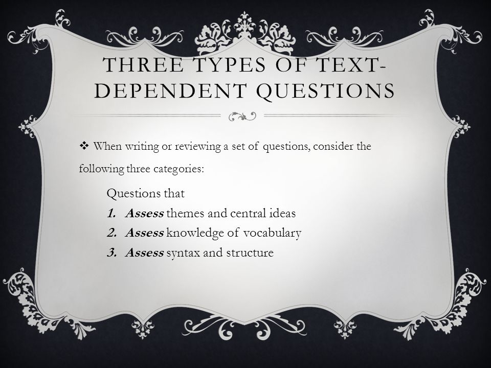 THREE TYPES OF TEXT- DEPENDENT QUESTIONS  When writing or reviewing a set of questions, consider the following three categories: Questions that 1.Assess themes and central ideas 2.Assess knowledge of vocabulary 3.Assess syntax and structure