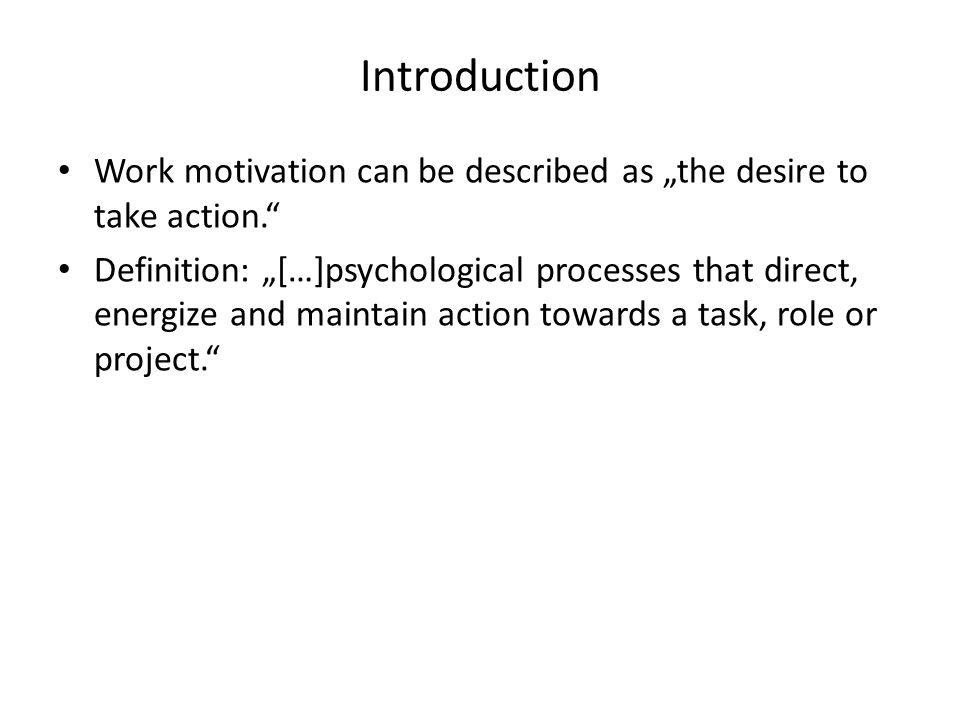 "Introduction Work motivation can be described as ""the desire to take action. Definition: ""[…]psychological processes that direct, energize and maintain action towards a task, role or project."