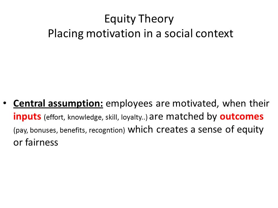 Equity Theory Placing motivation in a social context Central assumption: employees are motivated, when their inputs (effort, knowledge, skill, loyalty..) are matched by outcomes (pay, bonuses, benefits, recogntion) which creates a sense of equity or fairness