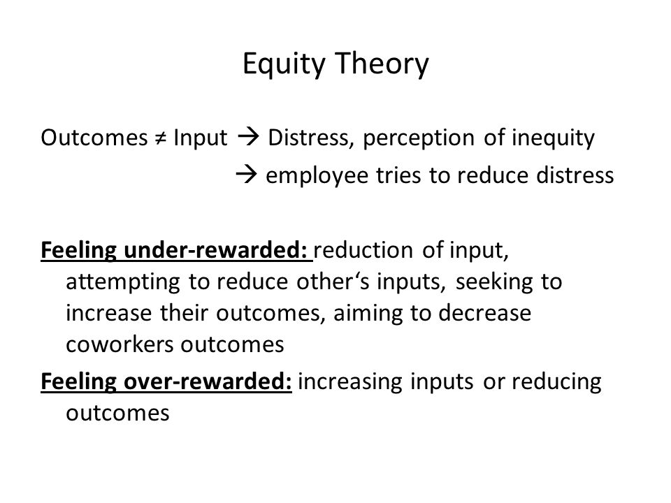 Equity Theory Outcomes ≠ Input  Distress, perception of inequity  employee tries to reduce distress Feeling under-rewarded: reduction of input, attempting to reduce other's inputs, seeking to increase their outcomes, aiming to decrease coworkers outcomes Feeling over-rewarded: increasing inputs or reducing outcomes