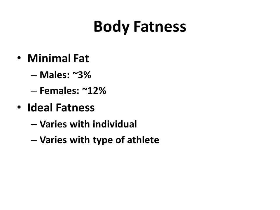 Body Fatness Minimal Fat – Males: ~3% – Females: ~12% Ideal Fatness – Varies with individual – Varies with type of athlete