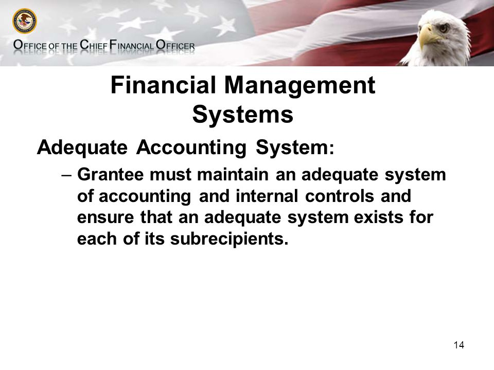 Financial Management Systems Adequate Accounting System : –Grantee must maintain an adequate system of accounting and internal controls and ensure that an adequate system exists for each of its subrecipients.