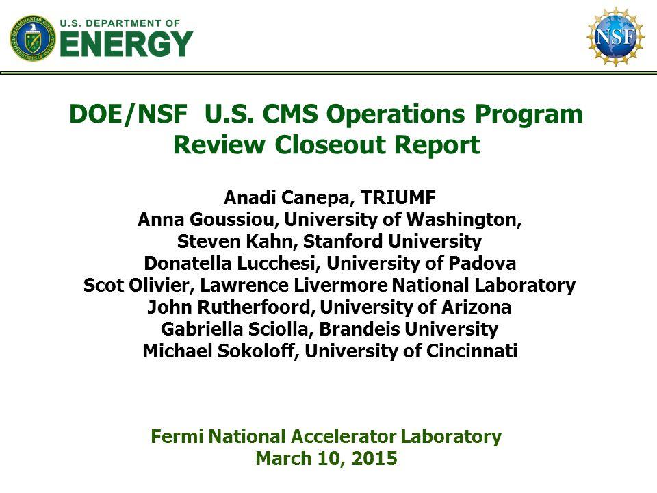 DOE/NSF U.S. CMS Operations Program Review Closeout Report Fermi National Accelerator Laboratory March 10, 2015 Anadi Canepa, TRIUMF Anna Goussiou, Un