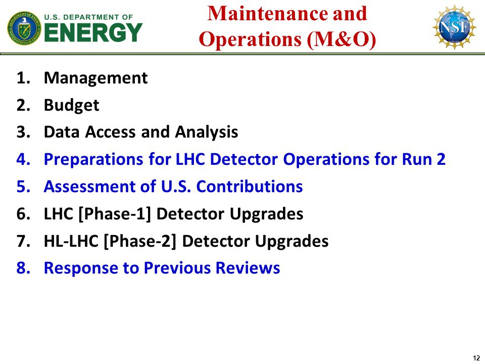 12 Maintenance and Operations (M&O) 1.Management 2.Budget 3.Data Access and Analysis 4.Preparations for LHC Detector Operations for Run 2 5.Assessment of U.S.