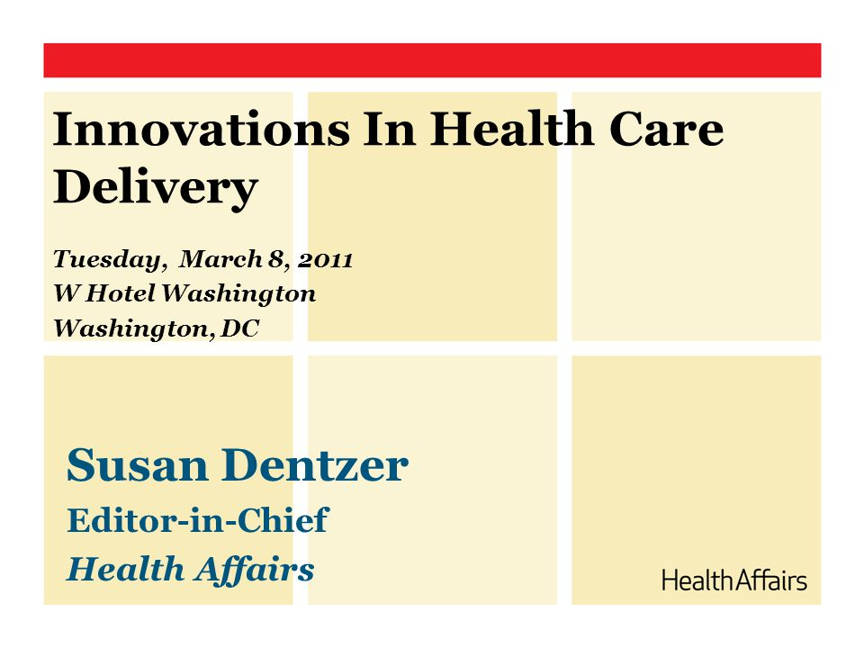 Innovations In Health Care Delivery Tuesday, March 8, 2011 W Hotel Washington Washington, DC Susan Dentzer Editor-in-Chief Health Affairs