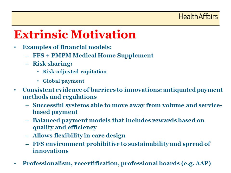 Extrinsic Motivation Examples of financial models: – FFS + PMPM Medical Home Supplement – Risk sharing: Risk-adjusted capitation Global payment Consis