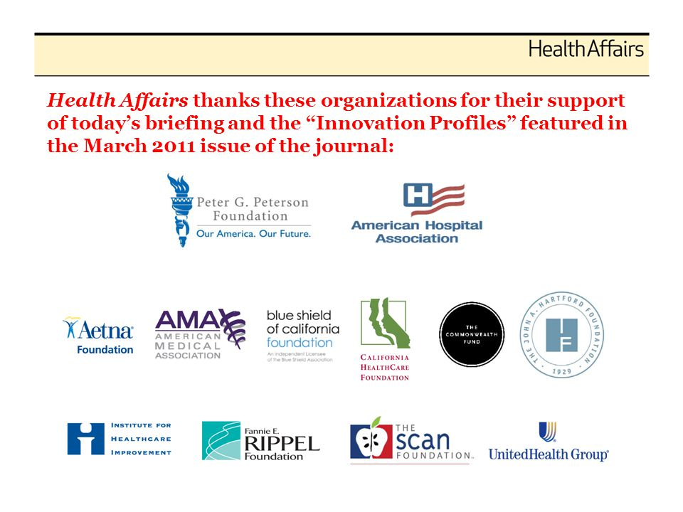"Health Affairs thanks these organizations for their support of today's briefing and the ""Innovation Profiles"" featured in the March 2011 issue of the"