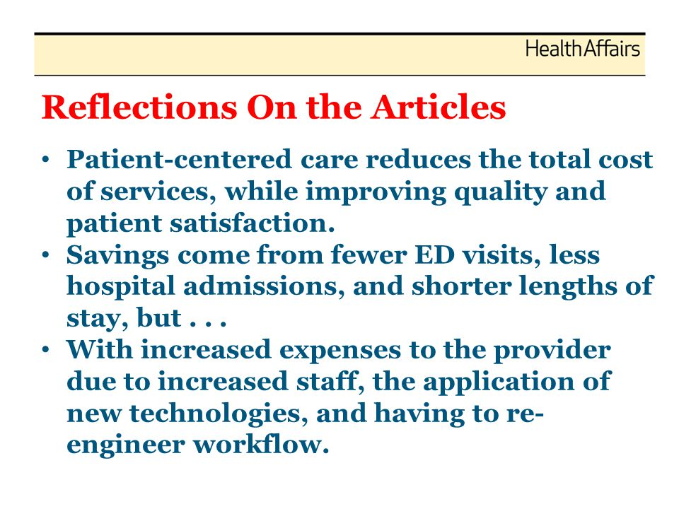 Reflections On the Articles Patient-centered care reduces the total cost of services, while improving quality and patient satisfaction. Savings come f