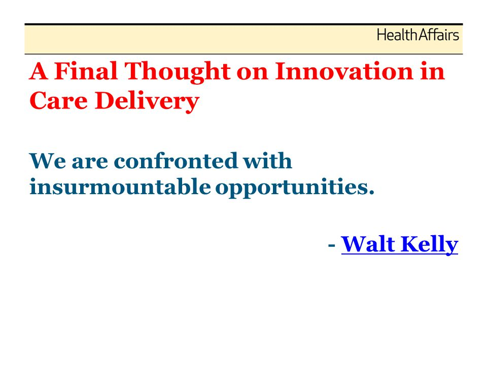 A Final Thought on Innovation in Care Delivery We are confronted with insurmountable opportunities. - Walt KellyWalt Kelly