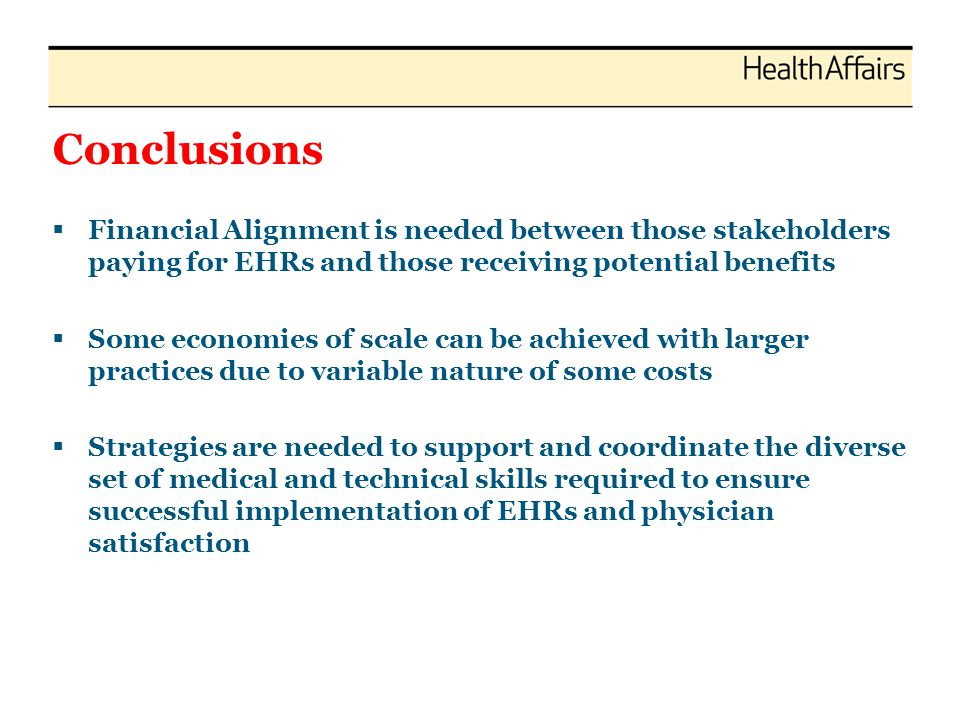 Conclusions  Financial Alignment is needed between those stakeholders paying for EHRs and those receiving potential benefits  Some economies of scal
