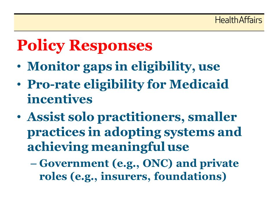 Policy Responses Monitor gaps in eligibility, use Pro-rate eligibility for Medicaid incentives Assist solo practitioners, smaller practices in adoptin