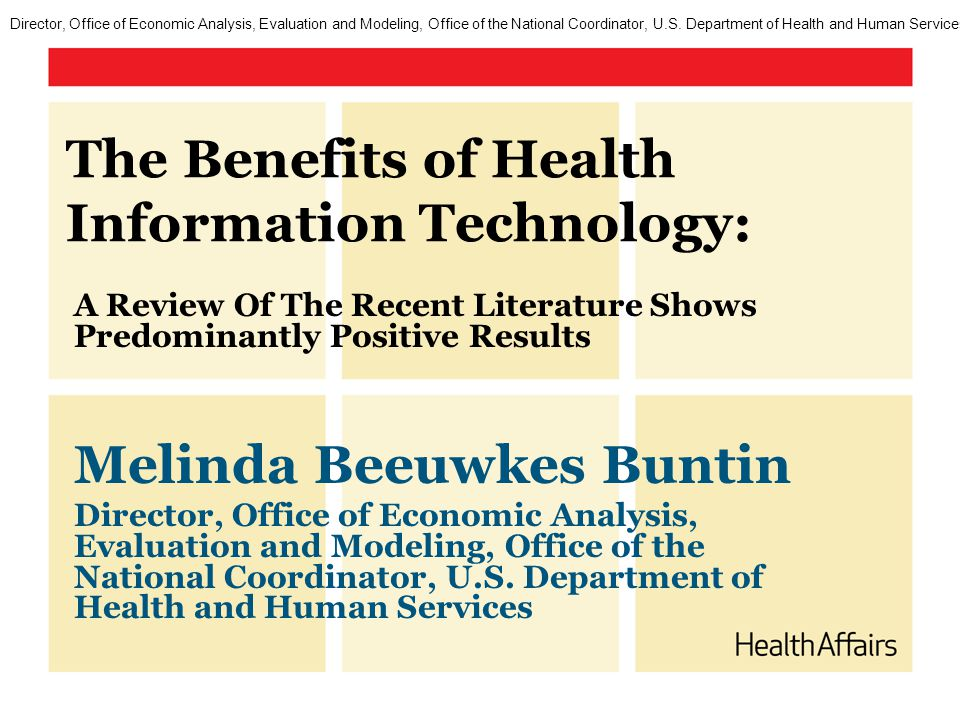 The Benefits of Health Information Technology: A Review Of The Recent Literature Shows Predominantly Positive Results Melinda Beeuwkes Buntin Director