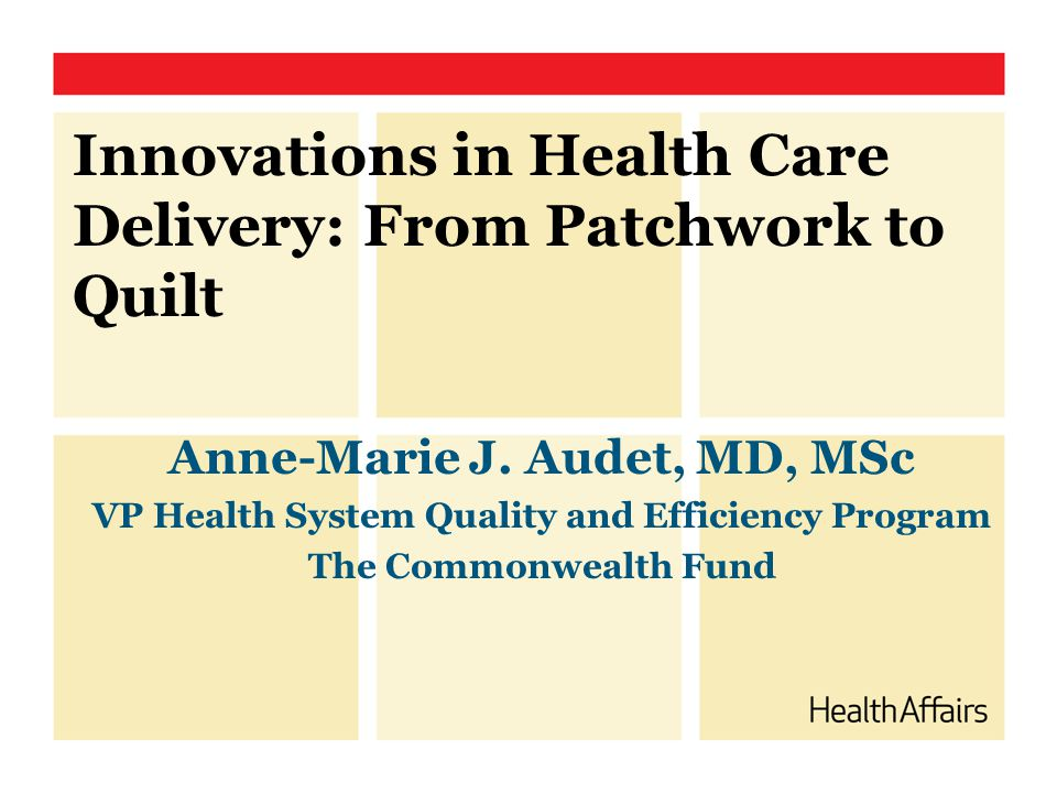 Innovations in Health Care Delivery: From Patchwork to Quilt Anne-Marie J. Audet, MD, MSc VP Health System Quality and Efficiency Program The Commonwe