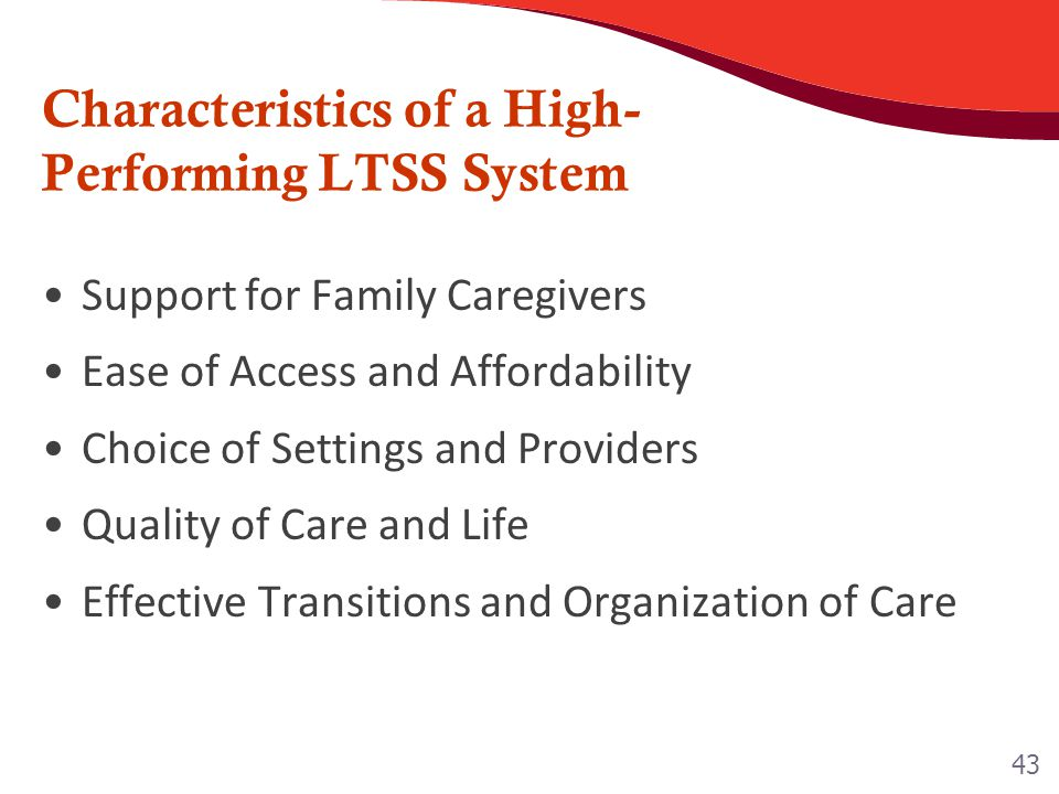 Characteristics of a High- Performing LTSS System Support for Family Caregivers Ease of Access and Affordability Choice of Settings and Providers Qual