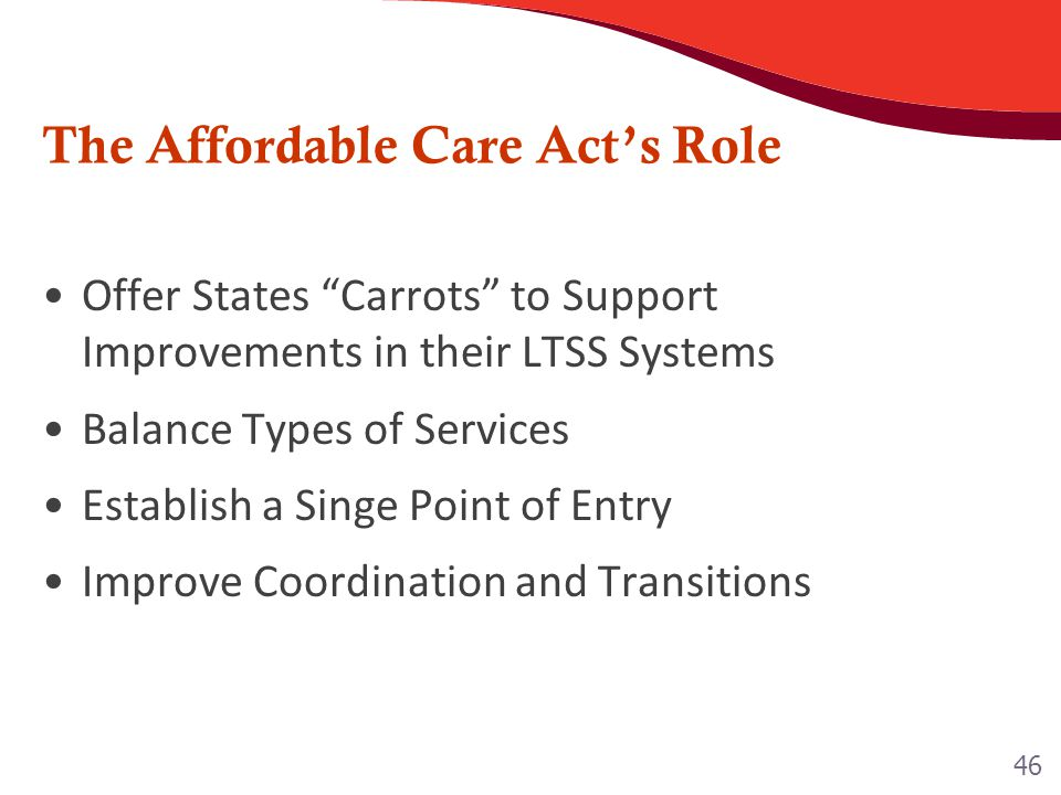 "The Affordable Care Act's Role Offer States ""Carrots"" to Support Improvements in their LTSS Systems Balance Types of Services Establish a Singe Point"
