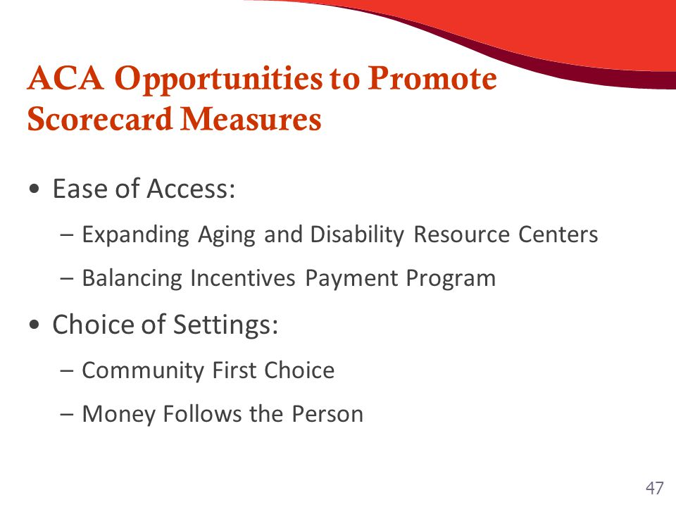 ACA Opportunities to Promote Scorecard Measures Ease of Access: –Expanding Aging and Disability Resource Centers –Balancing Incentives Payment Program