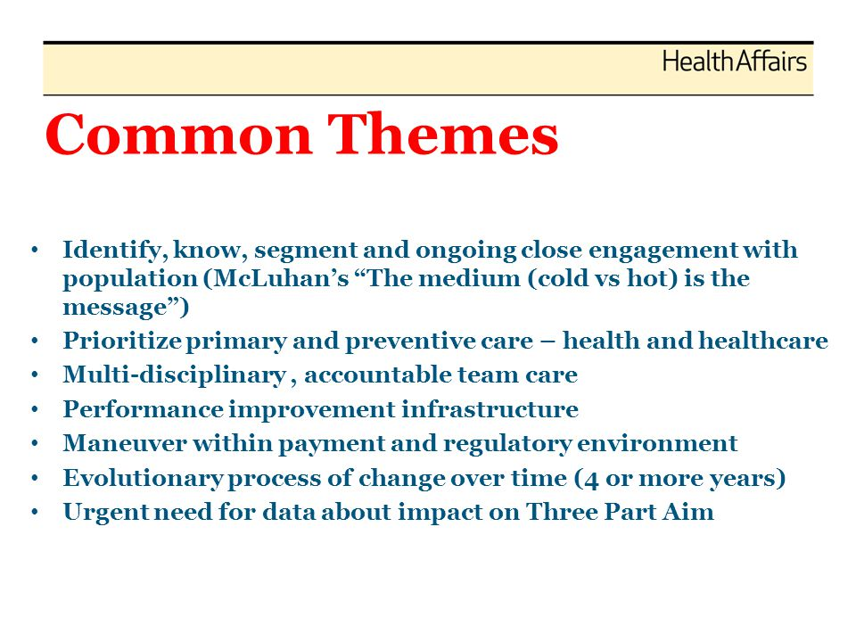 From Patchwork to Quilt: What is on the Horizon Payment reform (2003 Leatherman et al HA paper Business Case for Quality) – now a reality Workforce – National Health Care Workforce Commission; Funding for Title VII and Title VIII programs to educate and train primary care physicians and other health professionals Innovation and improvement infrastructure (RECs, QIOs, etc) Data needs – more timely, all payers Longer term horizon for impact with short term expected targets CMMI – promising programs – Mission to identify, validate and scale models that have been effective in achieving better outcomes, but may be relatively unknown.