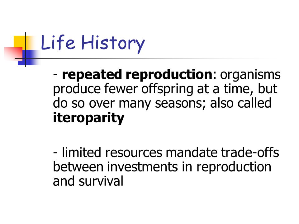 - repeated reproduction: organisms produce fewer offspring at a time, but do so over many seasons; also called iteroparity - limited resources mandate