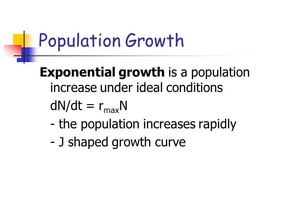Population Growth Exponential growth is a population increase under ideal conditions dN/dt = r max N - the population increases rapidly - J shaped gro
