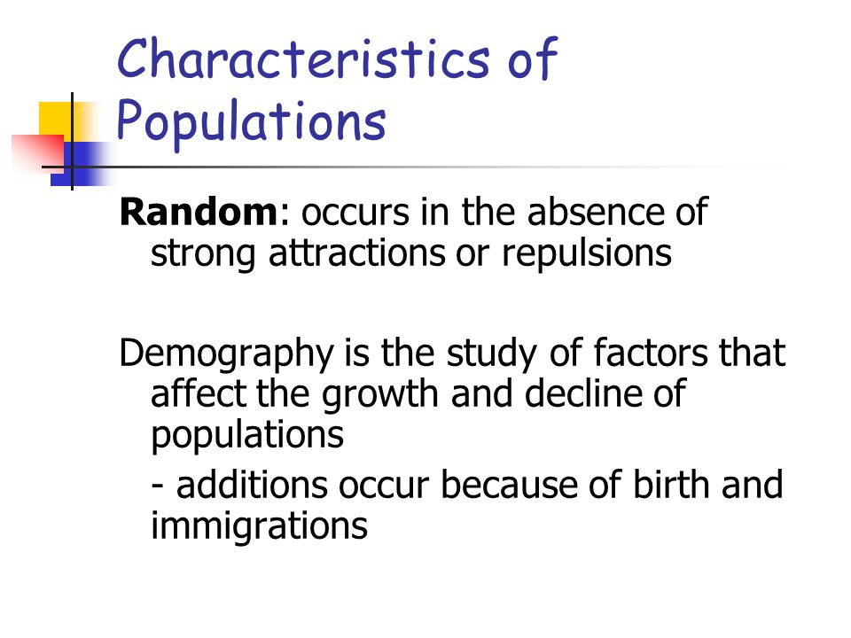 Random: occurs in the absence of strong attractions or repulsions Demography is the study of factors that affect the growth and decline of populations
