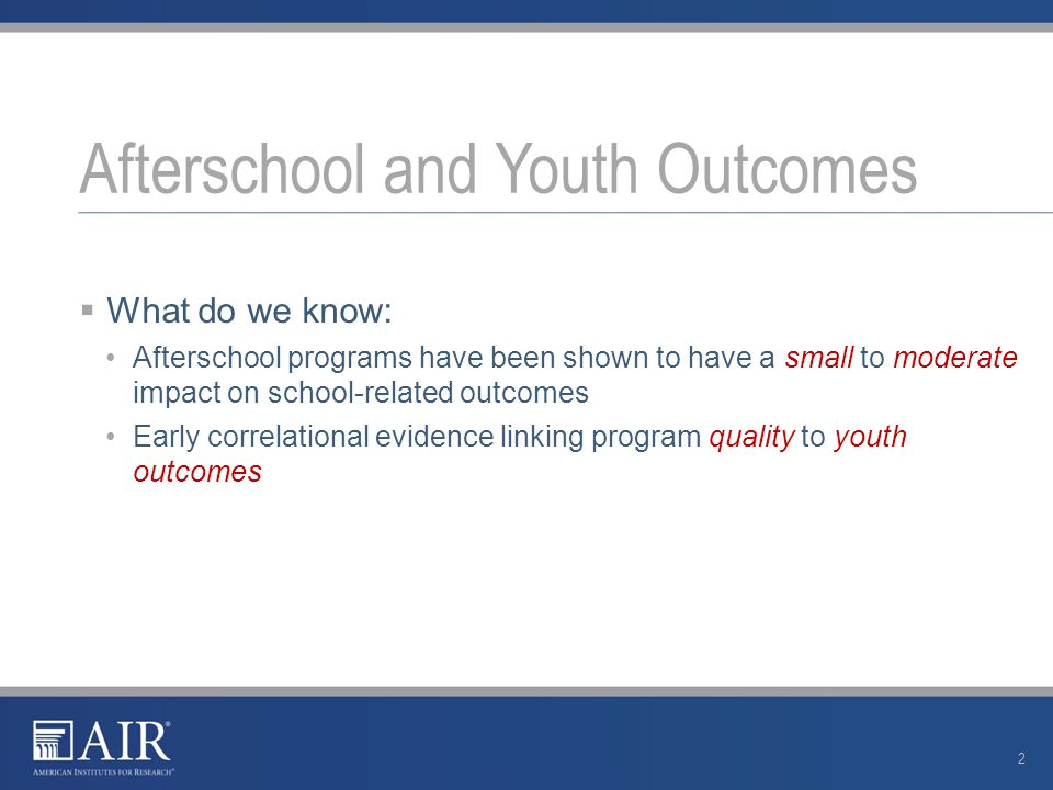  What do we know: Afterschool programs have been shown to have a small to moderate impact on school-related outcomes Early correlational evidence linking program quality to youth outcomes Afterschool and Youth Outcomes 2
