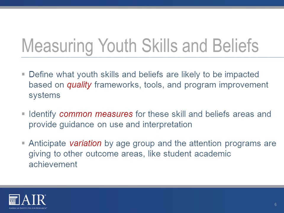  Define what youth skills and beliefs are likely to be impacted based on quality frameworks, tools, and program improvement systems  Identify common measures for these skill and beliefs areas and provide guidance on use and interpretation  Anticipate variation by age group and the attention programs are giving to other outcome areas, like student academic achievement Measuring Youth Skills and Beliefs 6