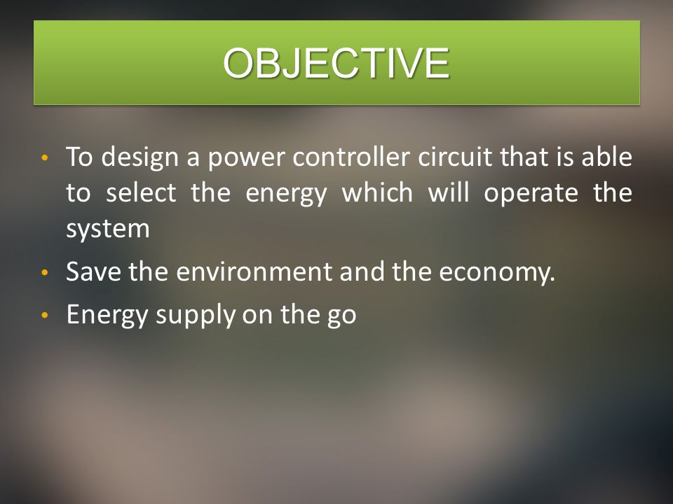 OBJECTIVEOBJECTIVE To design a power controller circuit that is able to select the energy which will operate the system Save the environment and the economy.