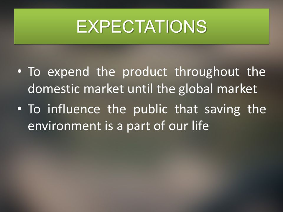 EXPECTATIONSEXPECTATIONS To expend the product throughout the domestic market until the global market To influence the public that saving the environment is a part of our life