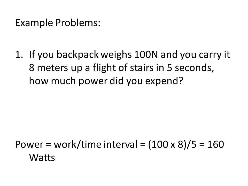 Example Problems: 1.If you backpack weighs 100N and you carry it 8 meters up a flight of stairs in 5 seconds, how much power did you expend? Power = w