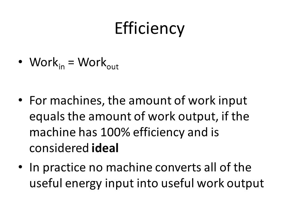 Efficiency Work in = Work out For machines, the amount of work input equals the amount of work output, if the machine has 100% efficiency and is consi