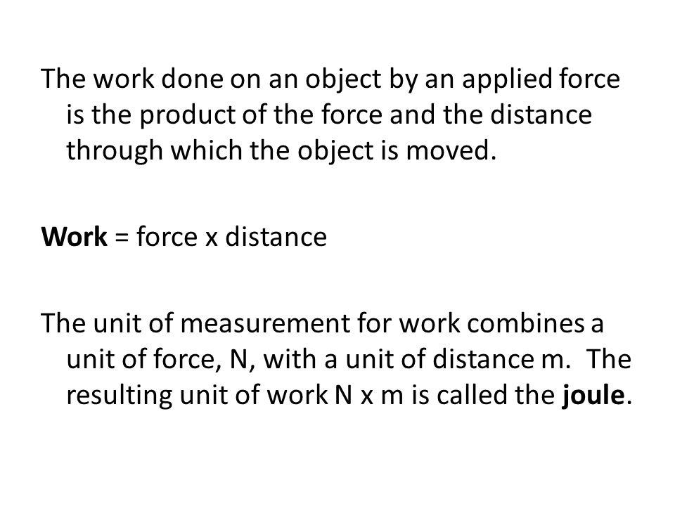 The work done on an object by an applied force is the product of the force and the distance through which the object is moved. Work = force x distance