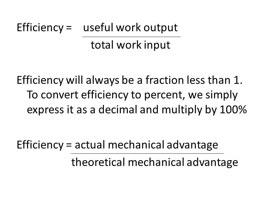 Efficiency = useful work output total work input Efficiency will always be a fraction less than 1. To convert efficiency to percent, we simply express