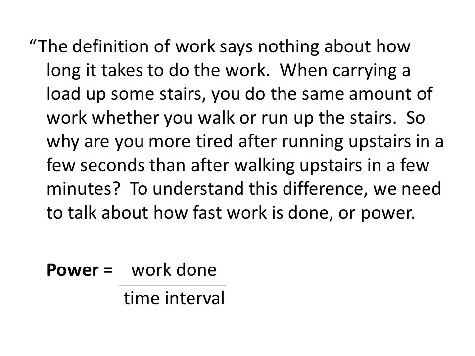 """The definition of work says nothing about how long it takes to do the work. When carrying a load up some stairs, you do the same amount of work wheth"