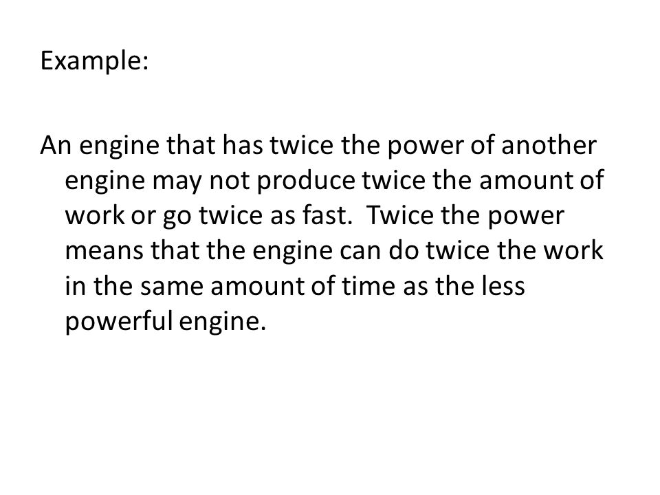 Example: An engine that has twice the power of another engine may not produce twice the amount of work or go twice as fast. Twice the power means that