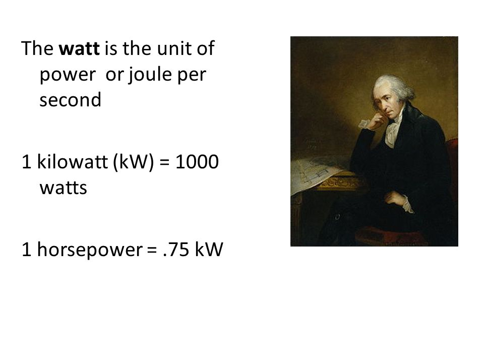 The watt is the unit of power or joule per second 1 kilowatt (kW) = 1000 watts 1 horsepower =.75 kW