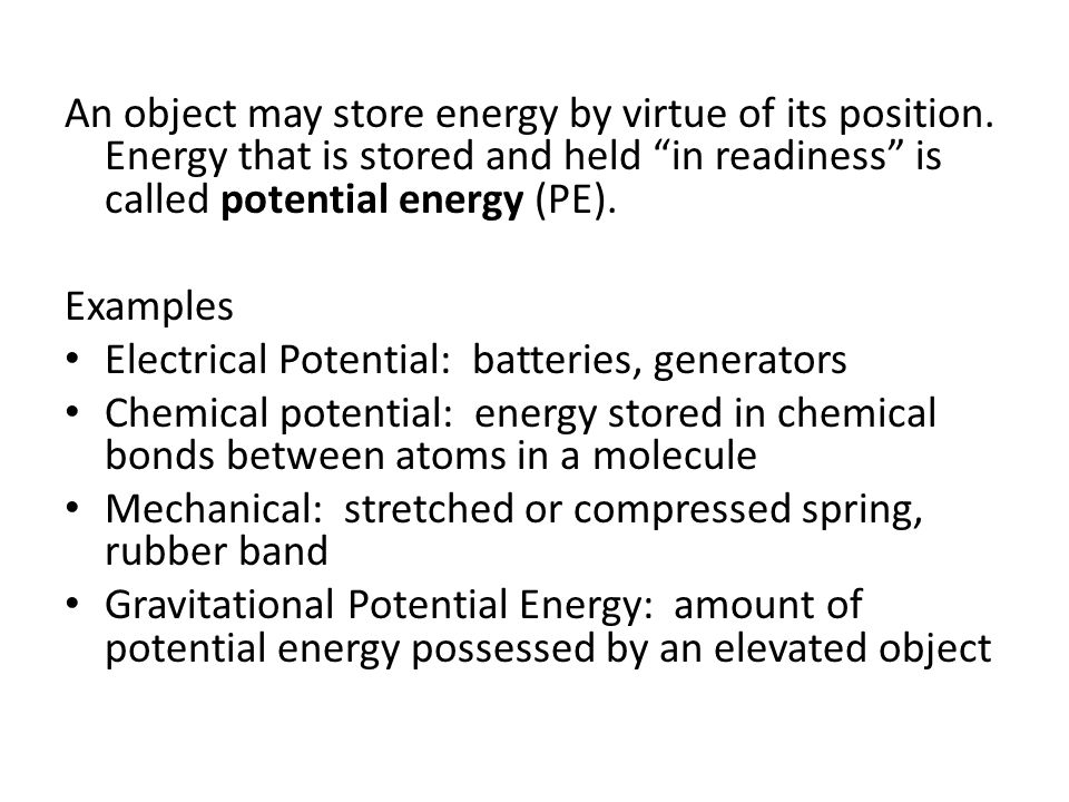 "An object may store energy by virtue of its position. Energy that is stored and held ""in readiness"" is called potential energy (PE). Examples Electric"