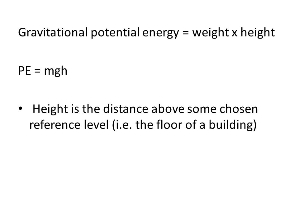 Gravitational potential energy = weight x height PE = mgh Height is the distance above some chosen reference level (i.e. the floor of a building)