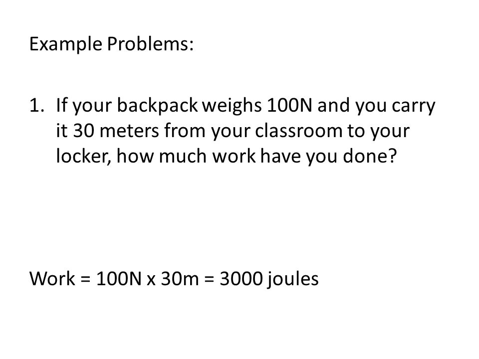 Example Problems: 1.If your backpack weighs 100N and you carry it 30 meters from your classroom to your locker, how much work have you done? Work = 10