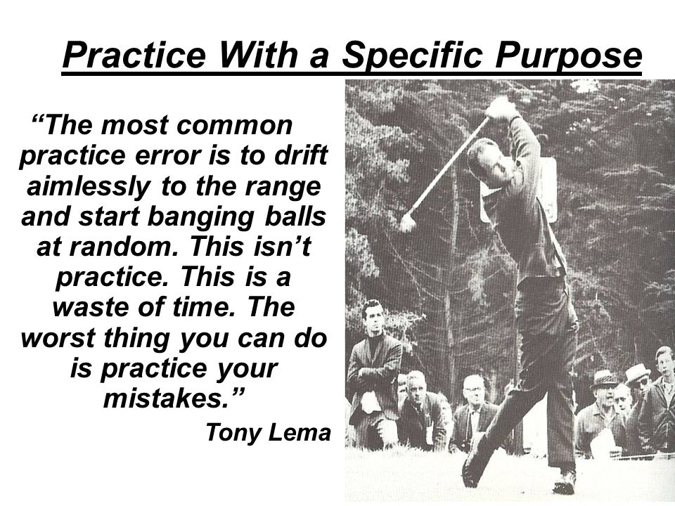 Practice With a Specific Purpose The most common practice error is to drift aimlessly to the range and start banging balls at random.