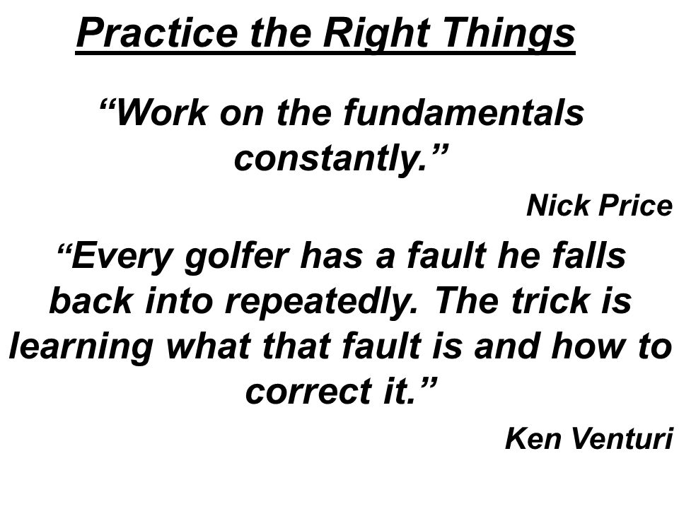 Practice the Right Things Work on the fundamentals constantly. Nick Price Every golfer has a fault he falls back into repeatedly.