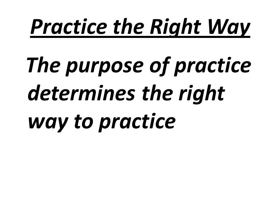 Practice the Right Way The purpose of practice determines the right way to practice