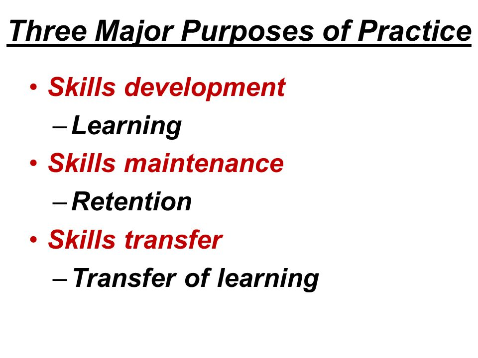 Three Major Purposes of Practice Skills development –Learning Skills maintenance –Retention Skills transfer –Transfer of learning