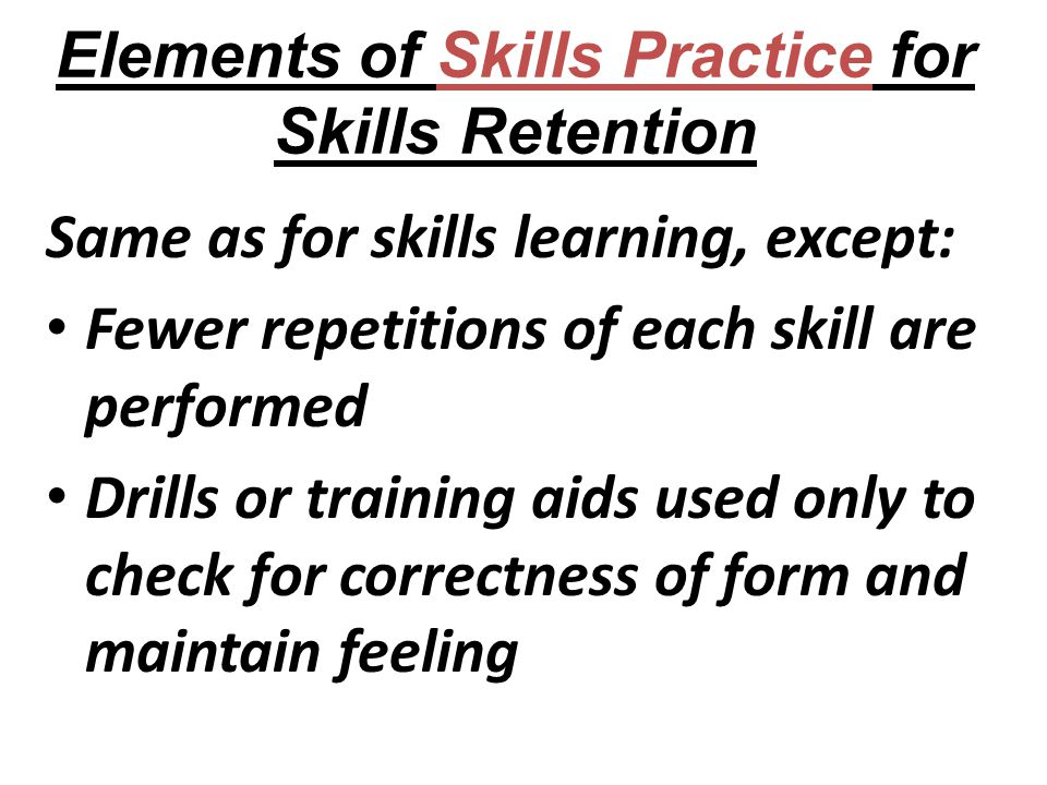 Elements of Skills Practice for Skills Retention Same as for skills learning, except: Fewer repetitions of each skill are performed Drills or training aids used only to check for correctness of form and maintain feeling