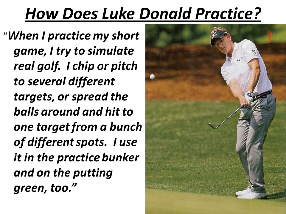 How Does Luke Donald Practice. When I practice my short game, I try to simulate real golf.