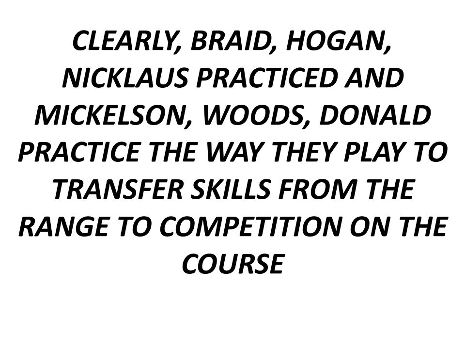 CLEARLY, BRAID, HOGAN, NICKLAUS PRACTICED AND MICKELSON, WOODS, DONALD PRACTICE THE WAY THEY PLAY TO TRANSFER SKILLS FROM THE RANGE TO COMPETITION ON THE COURSE