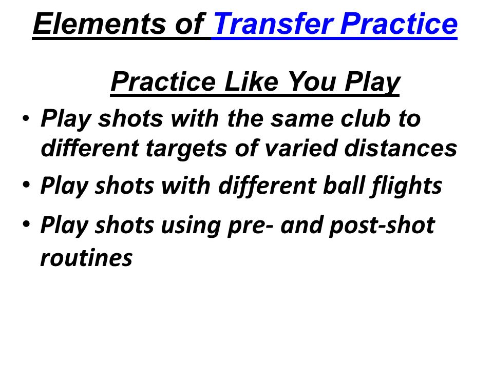 Elements of Transfer Practice Practice Like You Play Play shots with the same club to different targets of varied distances Play shots with different ball flights Play shots using pre- and post-shot routines