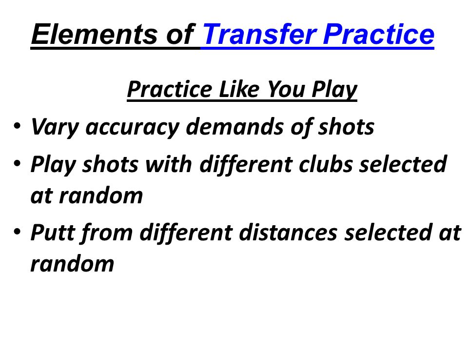 Elements of Transfer Practice Practice Like You Play Vary accuracy demands of shots Play shots with different clubs selected at random Putt from different distances selected at random