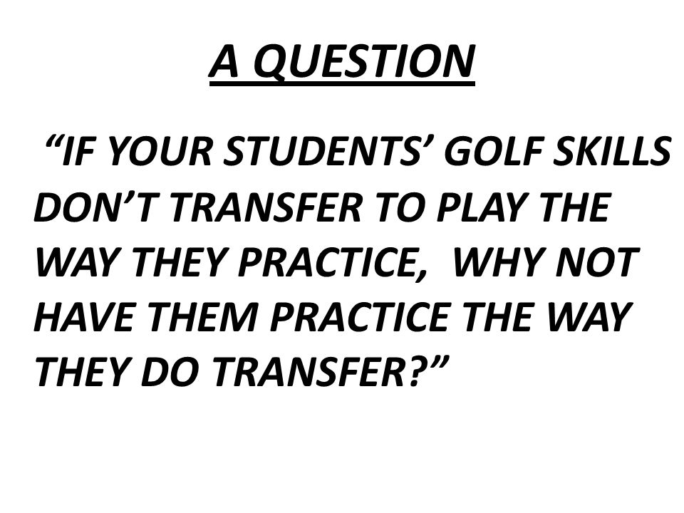 A QUESTION IF YOUR STUDENTS' GOLF SKILLS DON'T TRANSFER TO PLAY THE WAY THEY PRACTICE, WHY NOT HAVE THEM PRACTICE THE WAY THEY DO TRANSFER