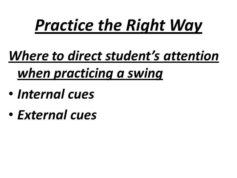 Practice the Right Way Where to direct student's attention when practicing a swing Internal cues External cues