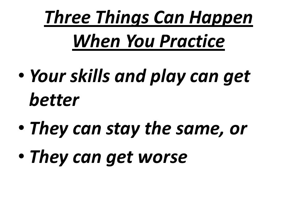 Three Things Can Happen When You Practice Your skills and play can get better They can stay the same, or They can get worse